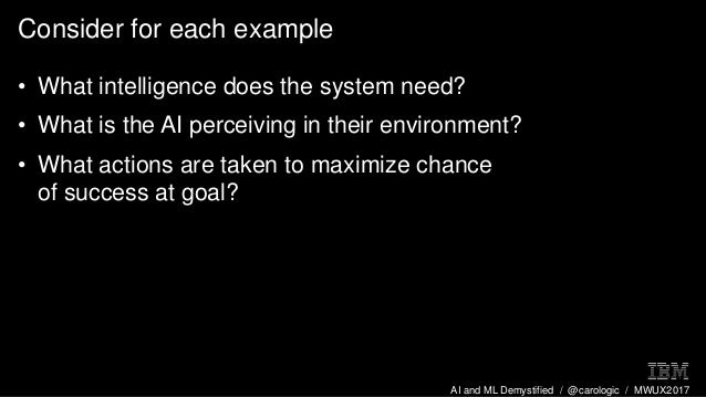 AI and ML Demystified / @carologic / MWUX2017 Consider for each example • What intelligence does the system need? • What i...