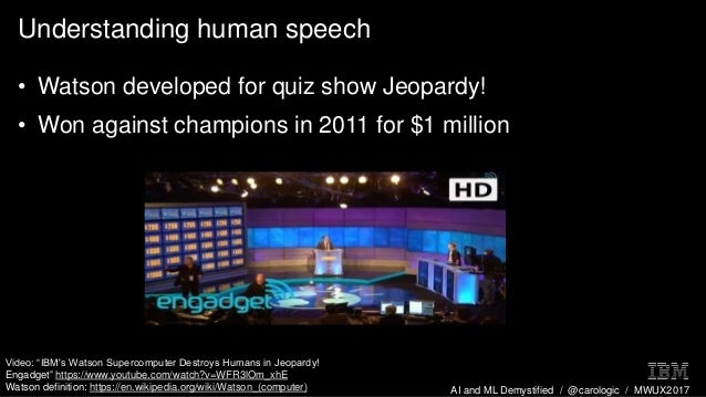AI and ML Demystified / @carologic / MWUX2017 Understanding human speech • Watson developed for quiz show Jeopardy! • Won ...