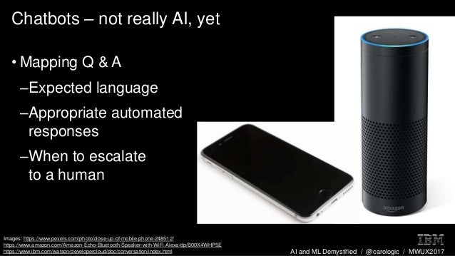 AI and ML Demystified / @carologic / MWUX2017 Chatbots – not really AI, yet • Mapping Q & A –Expected language –Appropriat...