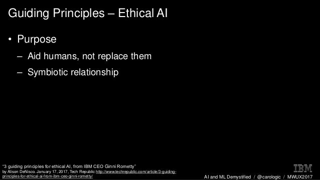 AI and ML Demystified / @carologic / MWUX2017 Guiding Principles – Ethical AI • Purpose – Aid humans, not replace them – S...