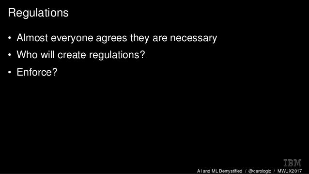 AI and ML Demystified / @carologic / MWUX2017 Regulations • Almost everyone agrees they are necessary • Who will create re...