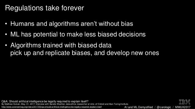 AI and ML Demystified / @carologic / MWUX2017 Regulations take forever • Humans and algorithms aren't without bias • ML ha...