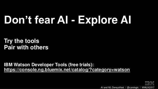 AI and ML Demystified / @carologic / MWUX2017 Don't fear AI - Explore AI Try the tools Pair with others IBM Watson Develop...