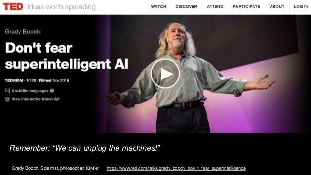 "Remember: ""We can unplug the machines!"" Grady Booch, Scientist, philosopher, IBM'er https://www.ted.com/talks/grady_booch_..."