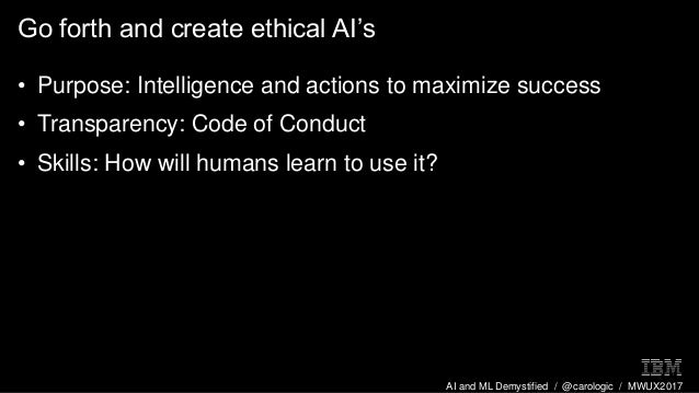 AI and ML Demystified / @carologic / MWUX2017 Go forth and create ethical AI's • Purpose: Intelligence and actions to maxi...