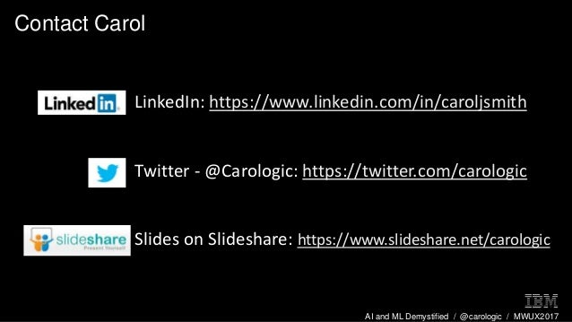 AI and ML Demystified / @carologic / MWUX2017 Contact Carol LinkedIn: https://www.linkedin.com/in/caroljsmith Twitter - @C...