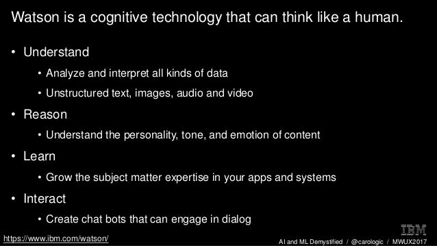 AI and ML Demystified / @carologic / MWUX2017 Watson is a cognitive technology that can think like a human. • Understand •...