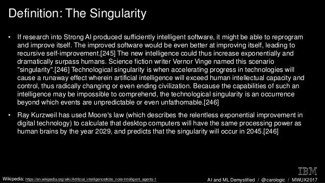 AI and ML Demystified / @carologic / MWUX2017 Definition: The Singularity • If research into Strong AI produced sufficient...