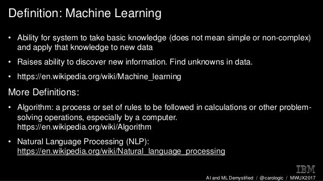 AI and ML Demystified / @carologic / MWUX2017 Definition: Machine Learning • Ability for system to take basic knowledge (d...