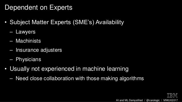 AI and ML Demystified / @carologic / MWUX2017 Dependent on Experts • Subject Matter Experts (SME's) Availability – Lawyers...