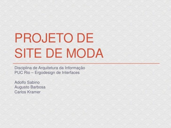PROJETO DESITE DE MODADisciplina de Arquitetura da InformaçãoPUC Rio – Ergodesign de InterfacesAdolfo SabinoAugusto Barbos...