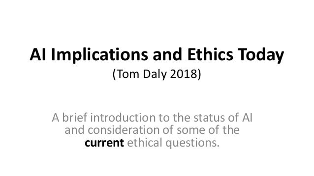 AI Implications and Ethics Today (Tom Daly 2018) A brief introduction to the status of AI and consideration of some of the...