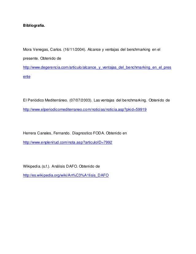 Bibliografía. Mora Venegas, Carlos. (16/11/2004). Alcance y ventajas del benchmarking en el presente. Obtenido de http://w...