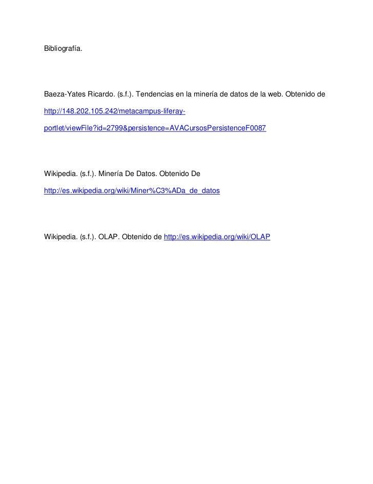 Bibliografía.Baeza-Yates Ricardo. (s.f.). Tendencias en la minería de datos de la web. Obtenido dehttp://148.202.105.242/m...