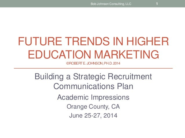 FUTURE TRENDS IN HIGHER EDUCATION MARKETING ©ROBERTE.JOHNSON,PH.D.2014 Building a Strategic Recruitment Communications Pla...