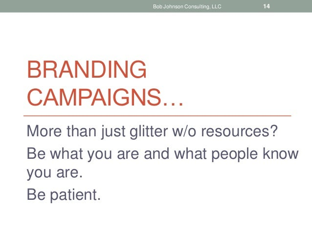 BRANDING CAMPAIGNS… More than just glitter w/o resources? Be what you are and what people know you are. Be patient. Bob Jo...
