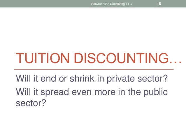 TUITION DISCOUNTING… Will it end or shrink in private sector? Will it spread even more in the public sector? Bob Johnson C...