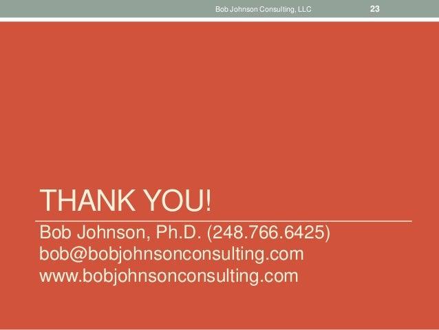 THANK YOU! Bob Johnson, Ph.D. (248.766.6425) bob@bobjohnsonconsulting.com www.bobjohnsonconsulting.com Bob Johnson Consult...