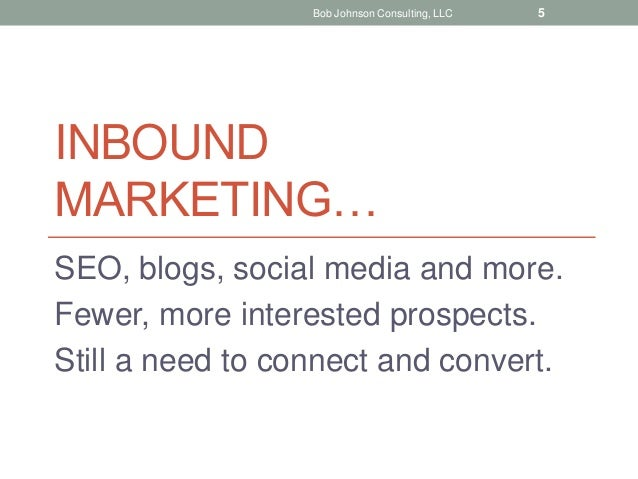 INBOUND MARKETING… SEO, blogs, social media and more. Fewer, more interested prospects. Still a need to connect and conver...