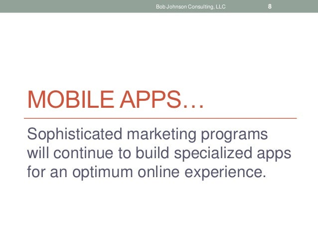 MOBILE APPS… Sophisticated marketing programs will continue to build specialized apps for an optimum online experience. Bo...