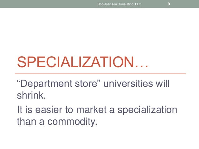 """SPECIALIZATION… """"Department store"""" universities will shrink. It is easier to market a specialization than a commodity. Bob..."""