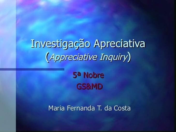 Investigação Apreciativa ( Appreciative Inquiry ) 5 ª  Nobre   GS&MD Maria Fernanda T. da Costa