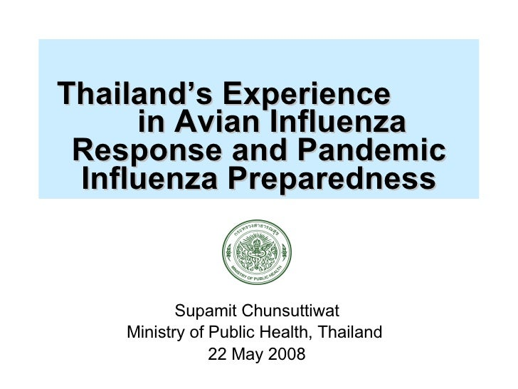 Thailand's Experience  in Avian Influenza Response and Pandemic Influenza Preparedness Supamit Chunsuttiwat Ministry of ...