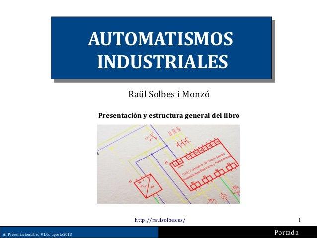1 AUTOMATISMOS INDUSTRIALES Raül Solbes i Monzó Presentación y estructura general del libroPresentación y estructura gener...