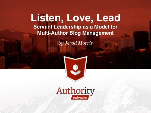 by Jerod Morris Listen, Love, Lead Servant Leadership as a Model for Multi-Author Blog Management