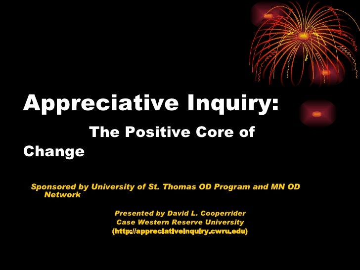Appreciative Inquiry:   The Positive Core of Change <ul><li>Sponsored by University of St. Thomas OD Program and MN OD Net...