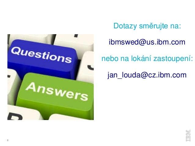 8 Dotazy směrujte na: ibmswed@us.ibm.com nebo na lokání zastoupení: jan_louda@cz.ibm.com