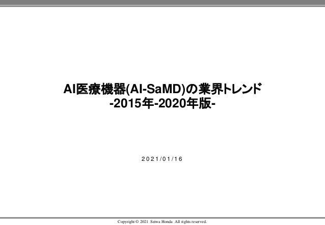 Copyright © 2021 Seiwa Honda All rights reserved. AI医療機器(AI-SaMD)の業界トレンド -2015年-2020年版- 2 0 2 1 / 0 1 / 1 6
