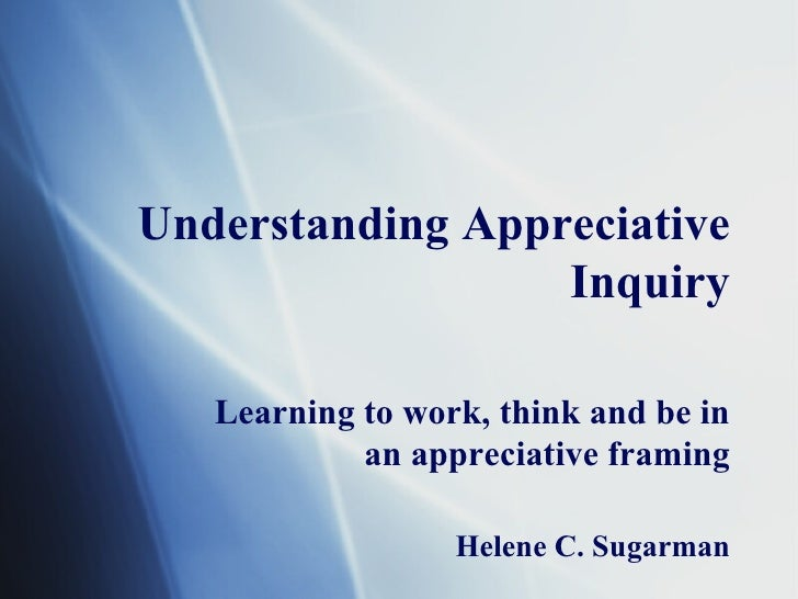 Understanding Appreciative Inquiry Learning to work, think and be in an appreciative framing Helene C. Sugarman