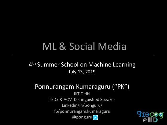 "ML & Social Media 4th Summer School on Machine Learning July 13, 2019 Ponnurangam Kumaraguru (""PK"") IIIT Delhi TEDx & ACM ..."