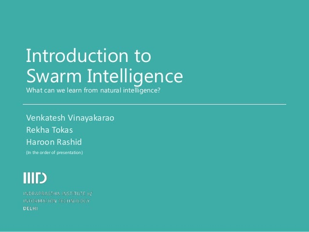 Introduction to Swarm Intelligence What can we learn from natural intelligence? Venkatesh Vinayakarao Rekha Tokas Haroon R...