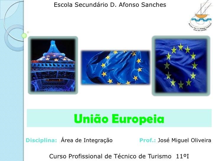 Escola Secundário D. Afonso Sanches<br />União Europeia<br />Disciplina:  Área de Integração              Prof.: José Migu...