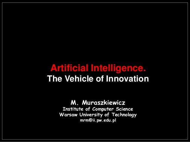 Artificial Intelligence. The Vehicle of Innovation M. Muraszkiewicz Institute of Computer Science Warsaw University of Tec...