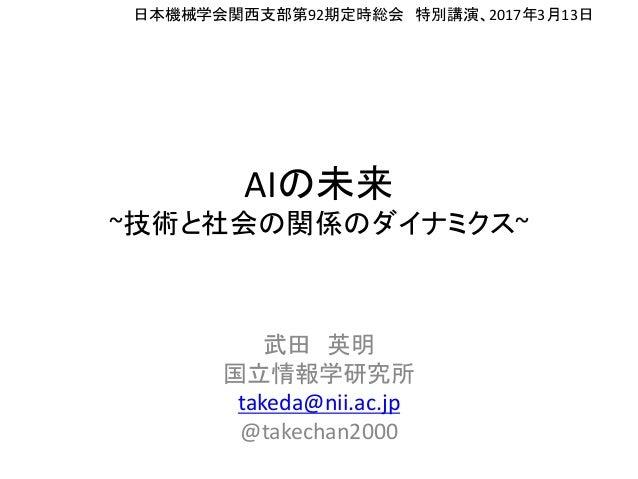 AIの未来 ~技術と社会の関係のダイナミクス~ 武田 英明 国立情報学研究所 takeda@nii.ac.jp @takechan2000 日本機械学会関西支部第92期定時総会 特別講演、2017年3月13日