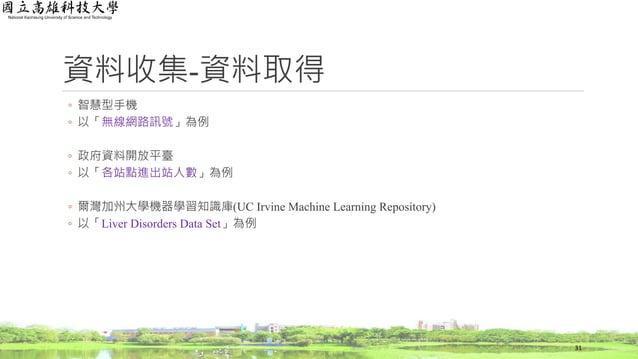 資料收集-資料取得 ◦ 智慧型手機 ◦ 以「無線網路訊號」為例 ◦ 政府資料開放平臺 ◦ 以「各站點進出站人數」為例 ◦ 爾灣加州大學機器學習知識庫(UC Irvine Machine Learning Repository) ◦ 以「Live...