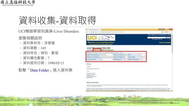 資料收集-資料取得 UCI機器學習知識庫-Liver Disorders 瀏覽相關說明 ◦ 資料集特性:多變量 ◦ 資料筆數:345 ◦ 資料特性:類別、數值 ◦ 資料屬性數量:7 ◦ 資料提供日期:1990/05/15 點擊「Data Fol...