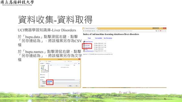 資料收集-資料取得 UCI機器學習知識庫-Liver Disorders 於「bupa.data」點擊滑鼠右鍵,點擊 「另存連結為」,將該檔案另存為CSV 檔 於「bupa.names」點擊滑鼠右鍵,點擊 「另存連結為」,將該檔案另存為文字 檔...