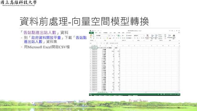 資料前處理-向量空間模型轉換 「各站點進出站人數」資料 ◦ 到「政府資料開放平臺」下載「各站點 進出站人數」資料集 ◦ 用Microsoft Excel開啟CSV檔 56