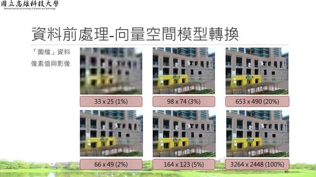 資料前處理-向量空間模型轉換 「圖檔」資料 像素值與影像 33 x 25 (1%) 66 x 49 (2%) 98 x 74 (3%) 653 x 490 (20%) 164 x 123 (5%) 3264 x 2448 (100%) 60