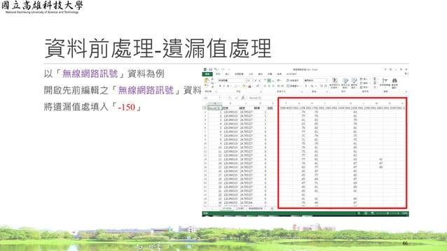 以「無線網路訊號」資料為例 開啟先前編輯之「無線網路訊號」資料 將遺漏值處填入「-150」 資料前處理-遺漏值處理 66