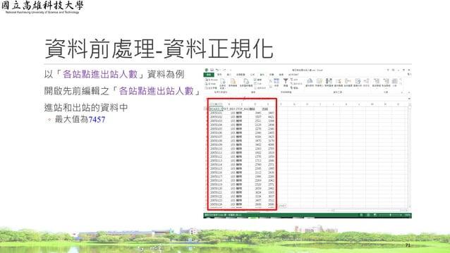 資料前處理-資料正規化 以「各站點進出站人數」資料為例 開啟先前編輯之「各站點進出站人數」資料 進站和出站的資料中 ◦ 最大值為7457 71