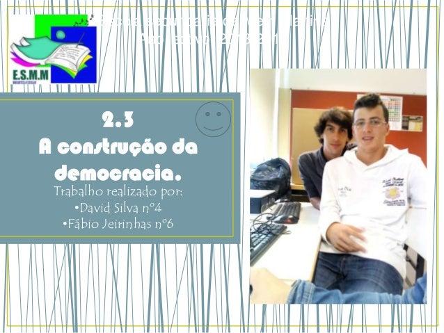 2.3 A construção da democracia. Trabalho realizado por: •David Silva nº4 •Fábio Jeirinhas nº6 Escola secundaria de Mem Mar...