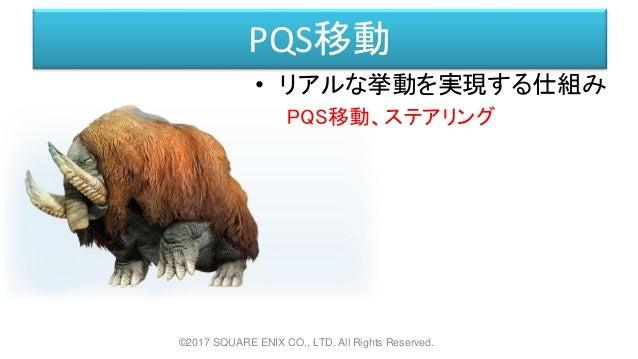 PQS移動 • リアルな挙動を実現する仕組み PQS移動、ステアリング ©2017 SQUARE ENIX CO., LTD. All Rights Reserved.