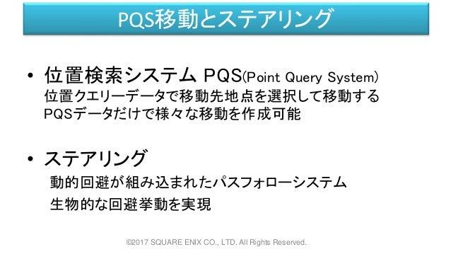 PQS移動とステアリング • 位置検索システム PQS(Point Query System) 位置クエリーデータで移動先地点を選択して移動する PQSデータだけで様々な移動を作成可能 • ステアリング 動的回避が組み込まれたパスフォローシステ...