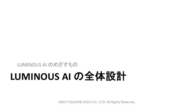 LUMINOUS AI の全体設計 LUMINOUS AI のめざすもの ©2017 SQUARE ENIX CO., LTD. All Rights Reserved.