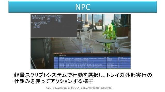 NPC 軽量スクリプトシステムで行動を選択し、トレイの外部実行の 仕組みを使ってアクションする様子 ©2017 SQUARE ENIX CO., LTD. All Rights Reserved.
